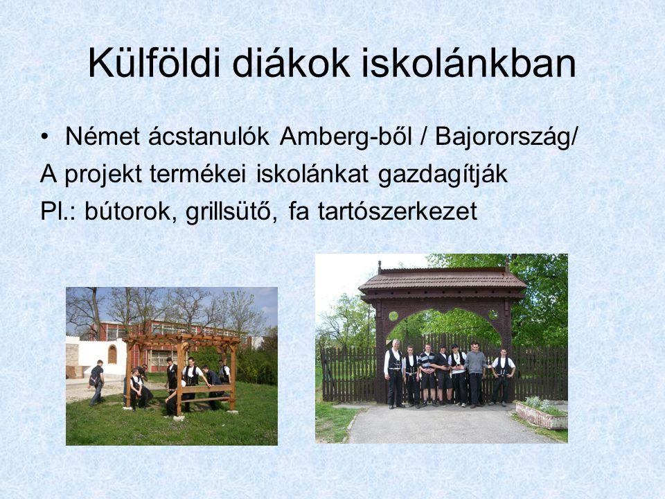 Külföldi diákok iskolánkban Német ácstanulók Amberg-ből / Bajorország/ A projekt termékei iskolánkat gazdagítják Pl.: bútorok, grillsütő, fa tartószerkezet