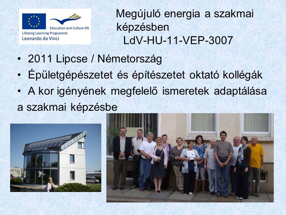 Megújuló energia a szakmai képzésben LdV-HU-11-VEP-3007 2011 Lipcse / Németország Épületgépészetet és építészetet oktató kollégák A kor igényének megfelelő ismeretek adaptálása a szakmai képzésbe
