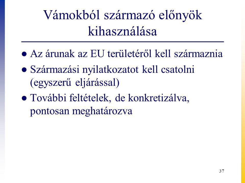 Vámokból származó előnyök kihasználása ● Az árunak az EU területéről kell származnia ● Származási nyilatkozatot kell csatolni (egyszerű eljárással) ● További feltételek, de konkretizálva, pontosan meghatározva 37