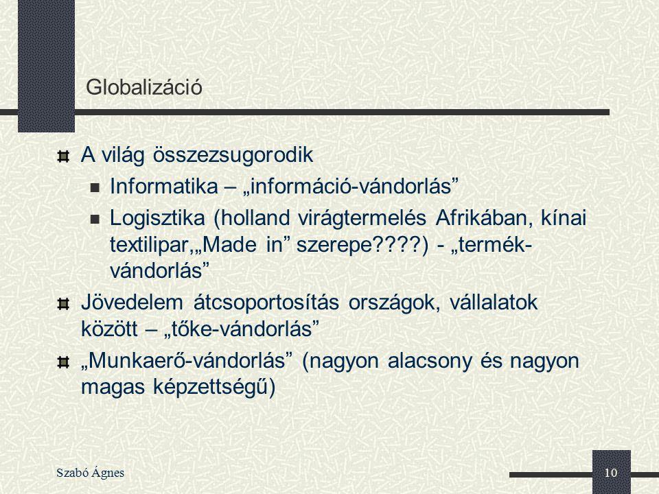 """Szabó Ágnes10 Globalizáció A világ összezsugorodik Informatika – """"információ-vándorlás"""" Logisztika (holland virágtermelés Afrikában, kínai textilipar,"""
