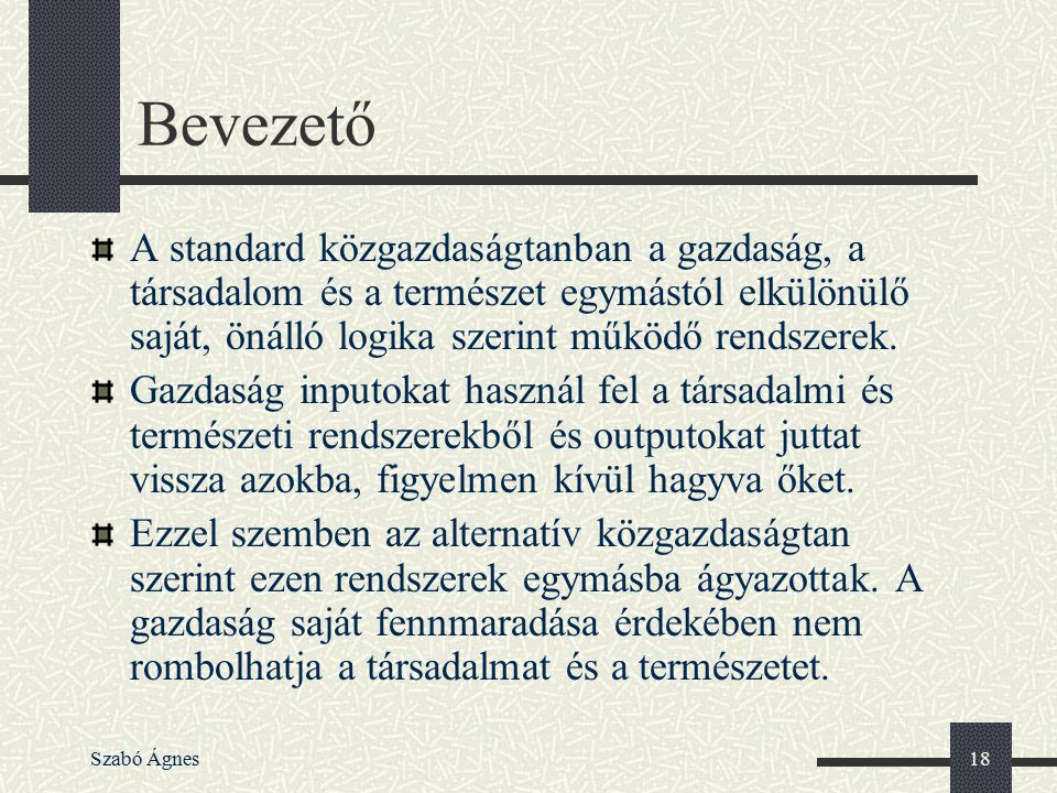 Szabó Ágnes18 Bevezető A standard közgazdaságtanban a gazdaság, a társadalom és a természet egymástól elkülönülő saját, önálló logika szerint működő r