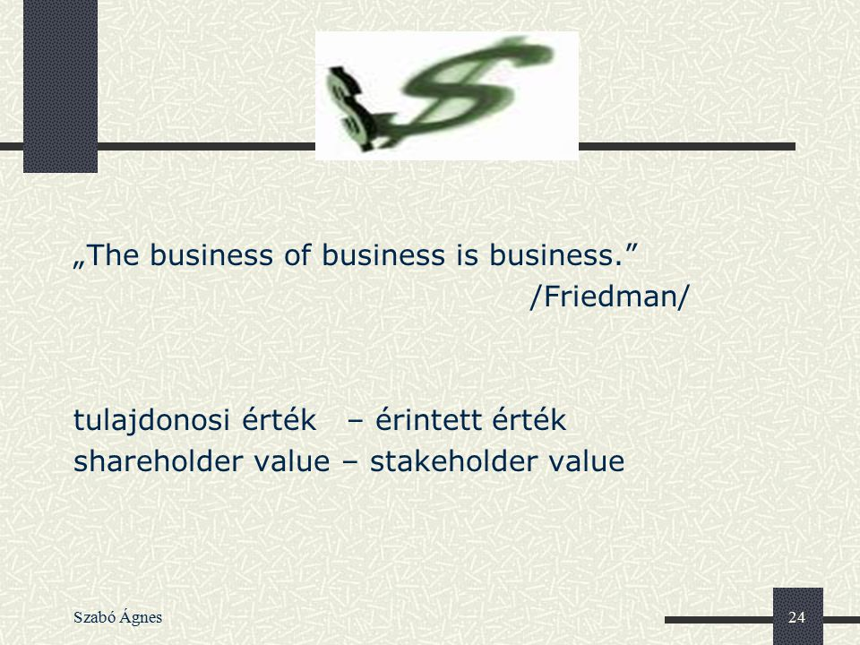"Szabó Ágnes24 ""The business of business is business."" /Friedman/ tulajdonosi érték – érintett érték shareholder value – stakeholder value"