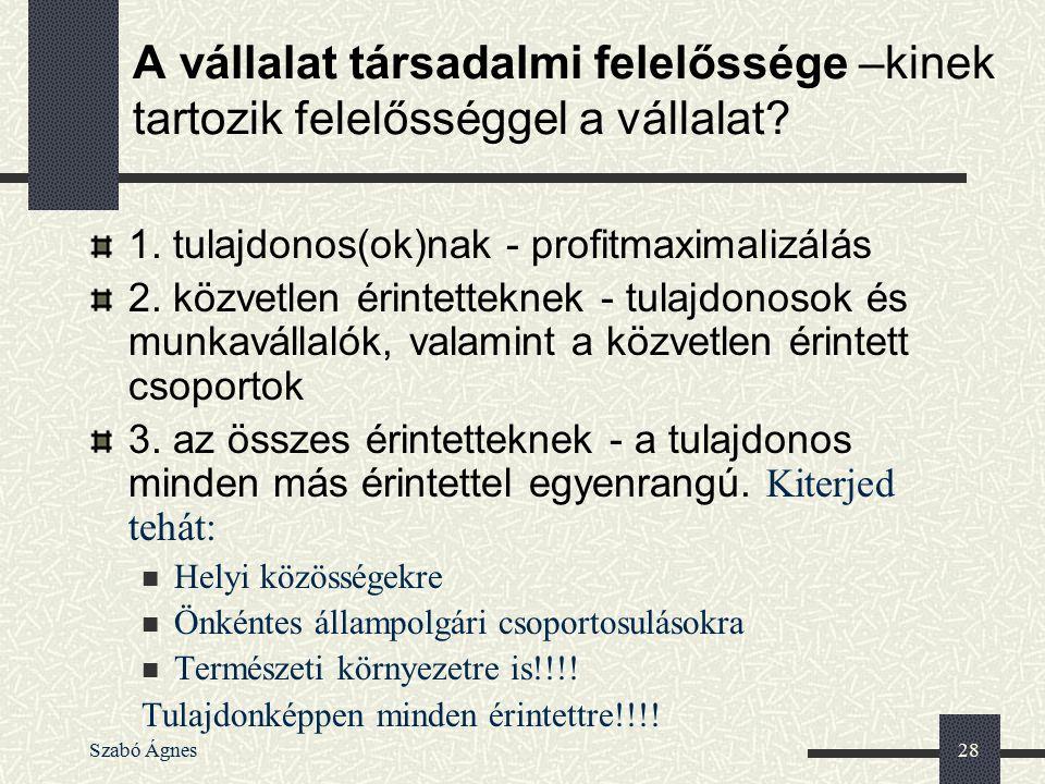 Szabó Ágnes28 A vállalat társadalmi felelőssége –kinek tartozik felelősséggel a vállalat? 1. tulajdonos(ok)nak - profitmaximalizálás 2. közvetlen érin
