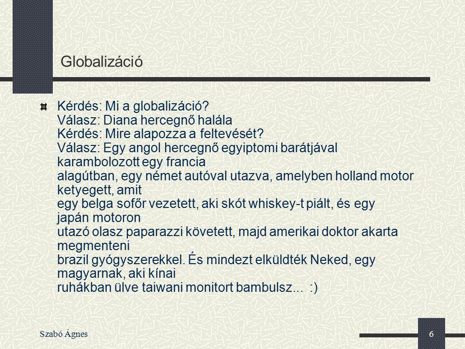 Szabó Ágnes6 Globalizáció Kérdés: Mi a globalizáció? Válasz: Diana hercegnő halála Kérdés: Mire alapozza a feltevését? Válasz: Egy angol hercegnő egyi