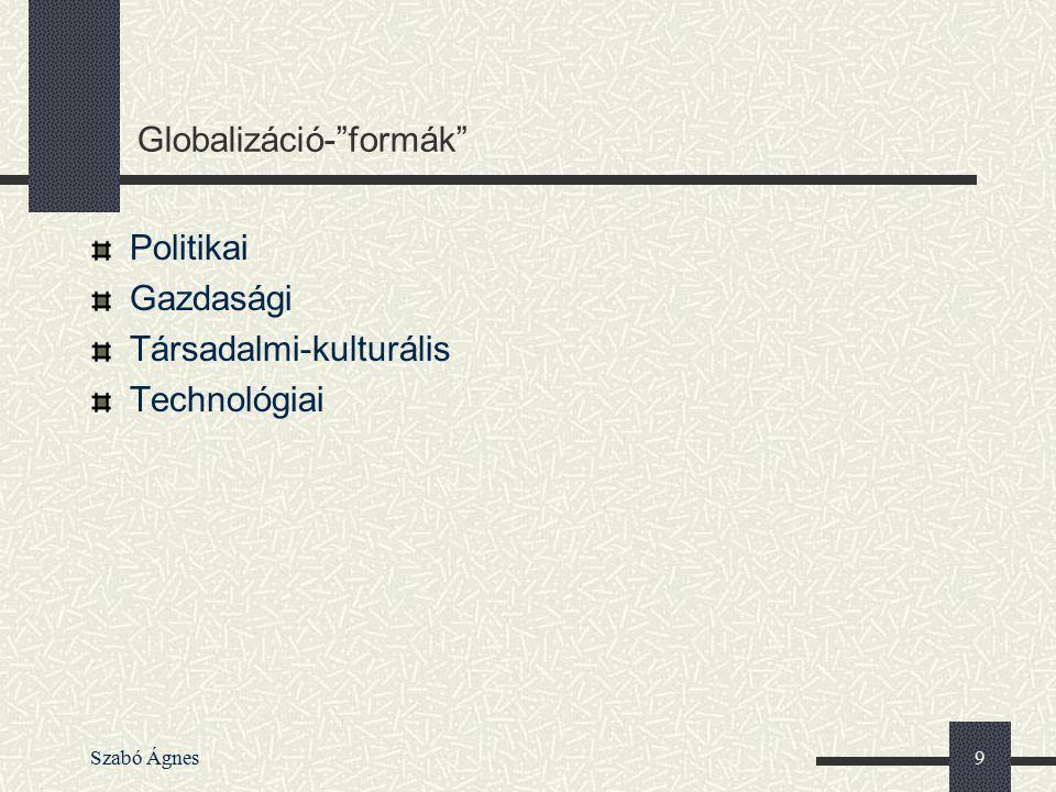 """Szabó Ágnes10 Globalizáció A világ összezsugorodik Informatika – """"információ-vándorlás Logisztika (holland virágtermelés Afrikában, kínai textilipar,""""Made in szerepe????) - """"termék- vándorlás Jövedelem átcsoportosítás országok, vállalatok között – """"tőke-vándorlás """"Munkaerő-vándorlás (nagyon alacsony és nagyon magas képzettségű)"""