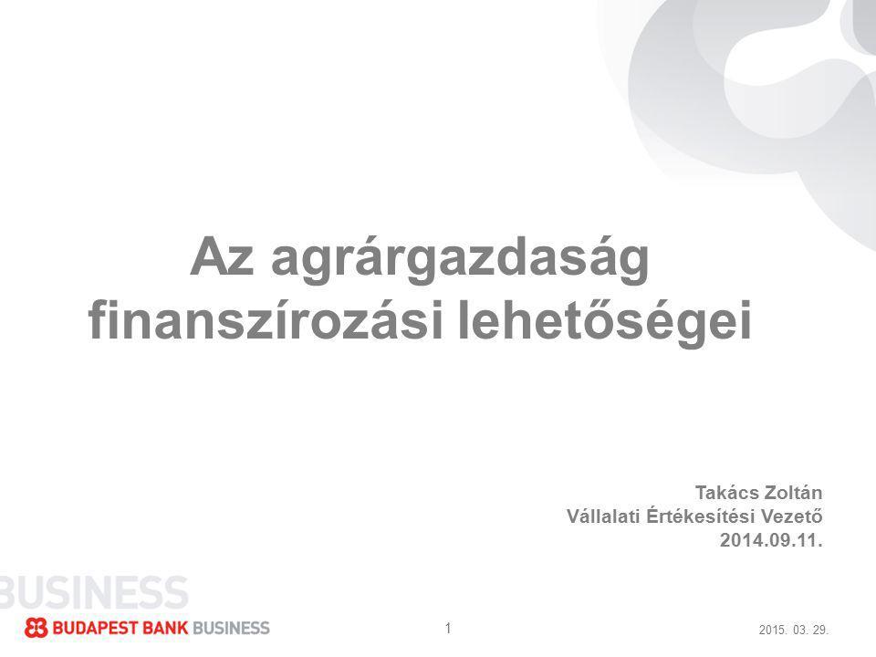 2015. 03. 29. 1 Az agrárgazdaság finanszírozási lehetőségei Takács Zoltán Vállalati Értékesítési Vezető 2014.09.11.