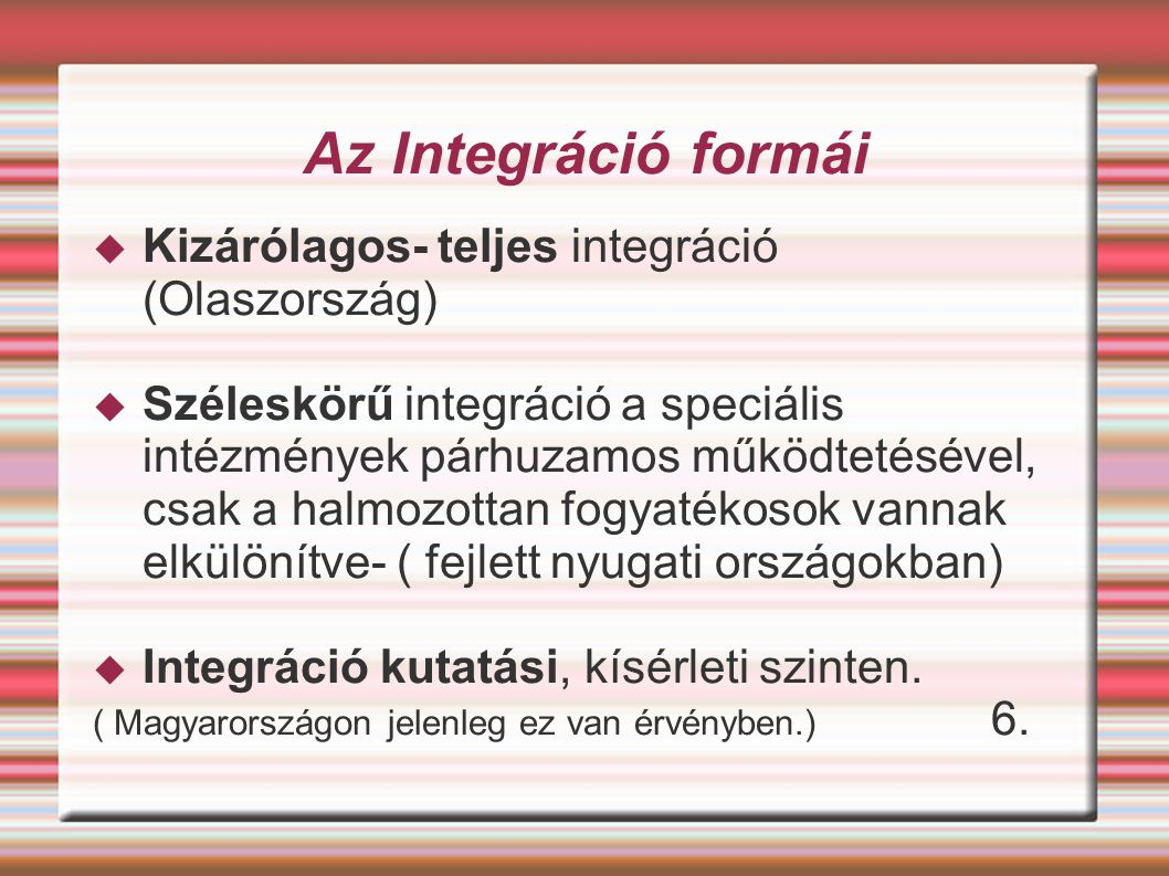 Az Integráció formái  Kizárólagos- teljes integráció (Olaszország)  Széleskörű integráció a speciális intézmények párhuzamos működtetésével, csak a