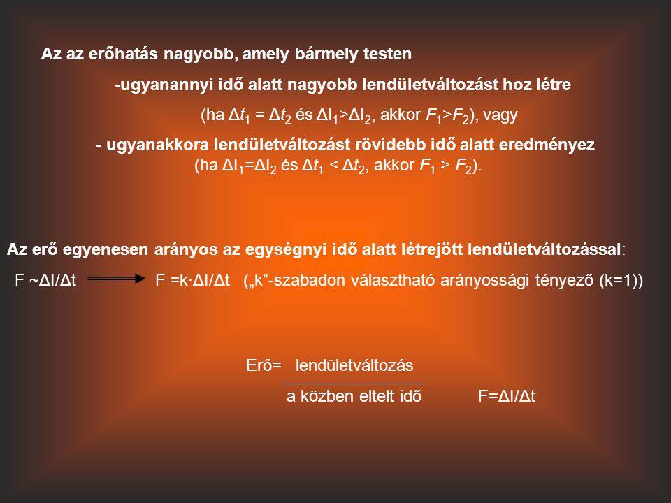 Az az erőhatás nagyobb, amely bármely testen -ugyanannyi idő alatt nagyobb lendületváltozást hoz létre (ha Δt 1 = Δt 2 és ΔI 1 >ΔI 2, akkor F 1 >F 2 )