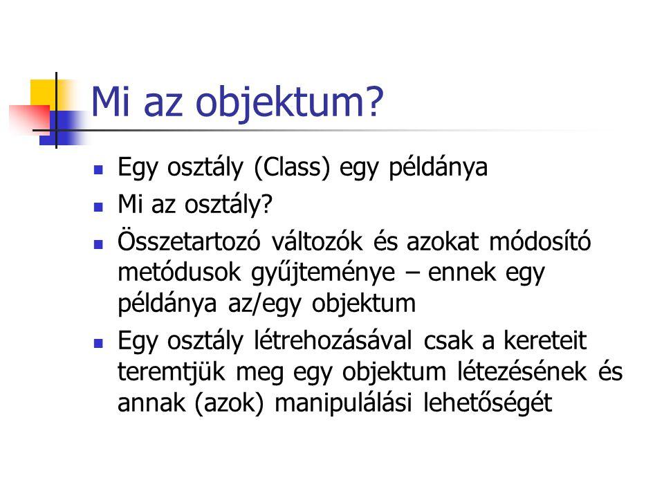 Mi az objektum? Egy osztály (Class) egy példánya Mi az osztály? Összetartozó változók és azokat módosító metódusok gyűjteménye – ennek egy példánya az