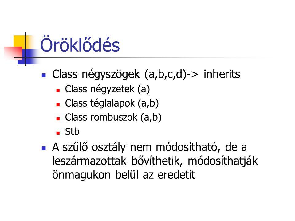 Öröklődés Class négyszögek (a,b,c,d)-> inherits Class négyzetek (a) Class téglalapok (a,b) Class rombuszok (a,b) Stb A szűlő osztály nem módosítható, de a leszármazottak bővíthetik, módosíthatják önmagukon belül az eredetit