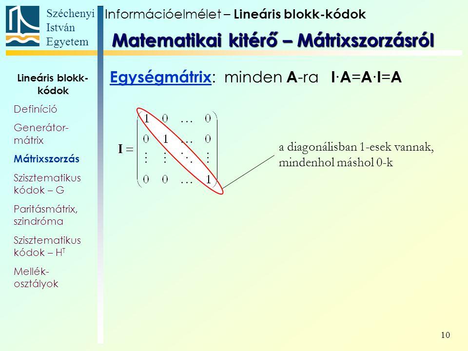 Széchenyi István Egyetem 10 a diagonálisban 1-esek vannak, mindenhol máshol 0-k Egységmátrix : minden A -ra I ∙ A = A ∙ I = A Információelmélet – Lineáris blokk-kódok Lineáris blokk- kódok Definíció Generátor- mátrix Mátrixszorzás Szisztematikus kódok – G Paritásmátrix, szindróma Szisztematikus kódok – H T Mellék- osztályok Matematikai kitérő – Mátrixszorzásról