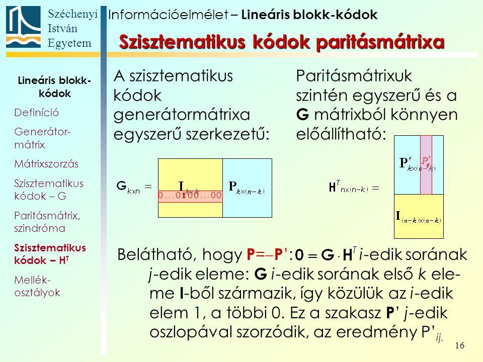 Széchenyi István Egyetem 16 Szisztematikus kódok paritásmátrixa Belátható, hogy P =  P ': i-edik sorának j-edik eleme: G i-edik sorának első k ele- me I -ből származik, így közülük az i-edik elem 1, a többi 0.