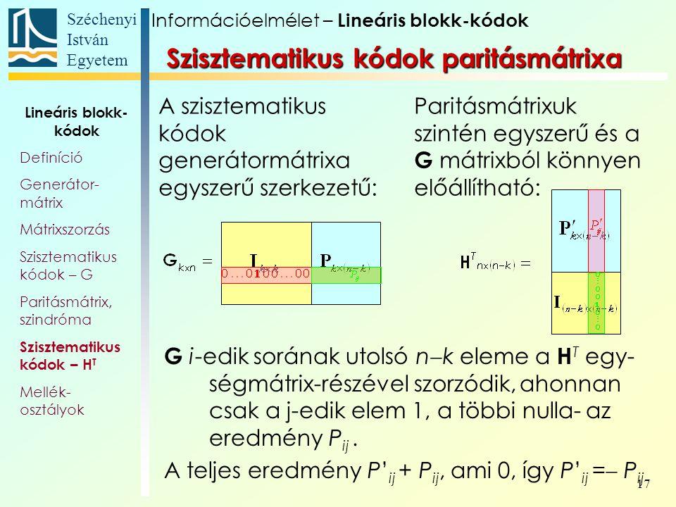 Széchenyi István Egyetem 17 Szisztematikus kódok paritásmátrixa G i-edik sorának utolsó n  k eleme a H T egy- ségmátrix-részével szorzódik, ahonnan csak a j-edik elem 1, a többi nulla- az eredmény P ij.