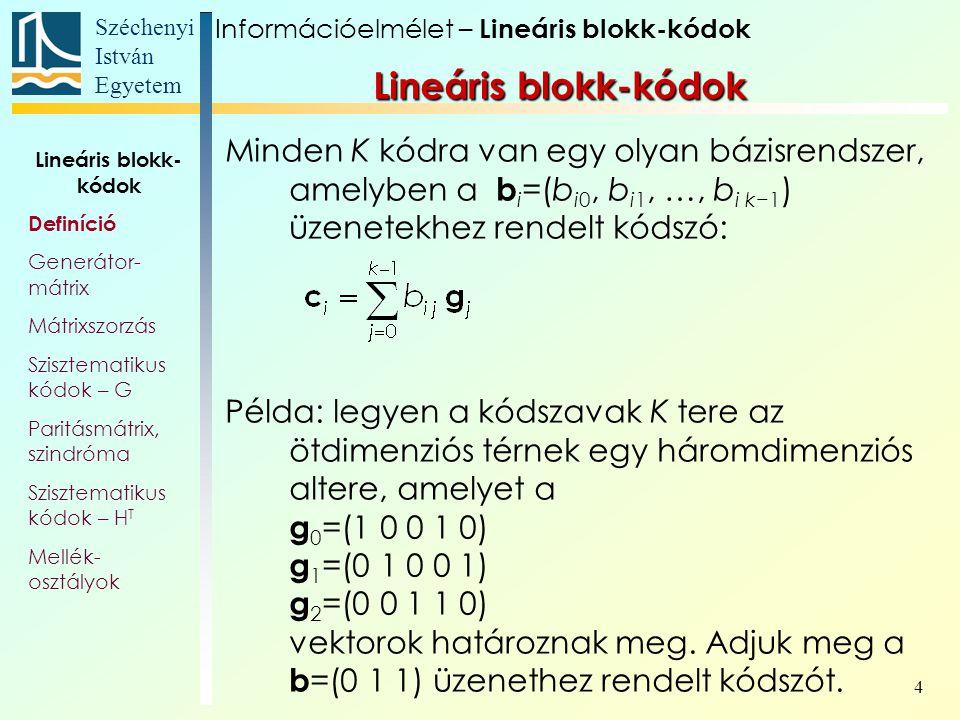 Széchenyi István Egyetem 4 Minden K kódra van egy olyan bázisrendszer, amelyben a b i =(b i0, b i1, …, b i k−1 ) üzenetekhez rendelt kódszó: Példa: legyen a kódszavak K tere az ötdimenziós térnek egy háromdimenziós altere, amelyet a g 0 =(1 0 0 1 0) g 1 =(0 1 0 0 1) g 2 =(0 0 1 1 0) vektorok határoznak meg.