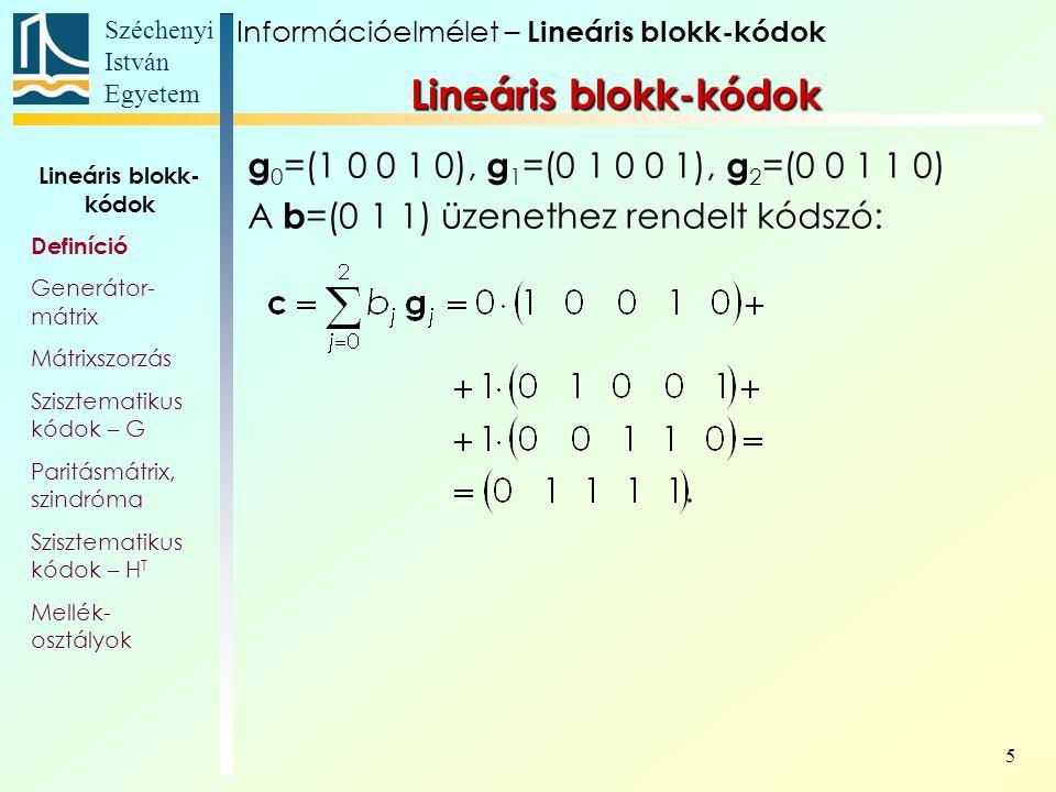 Széchenyi István Egyetem 5 g 0 =(1 0 0 1 0), g 1 =(0 1 0 0 1), g 2 =(0 0 1 1 0) A b =(0 1 1) üzenethez rendelt kódszó: Lineáris blokk-kódok Információelmélet – Lineáris blokk-kódok Lineáris blokk- kódok Definíció Generátor- mátrix Mátrixszorzás Szisztematikus kódok – G Paritásmátrix, szindróma Szisztematikus kódok – H T Mellék- osztályok