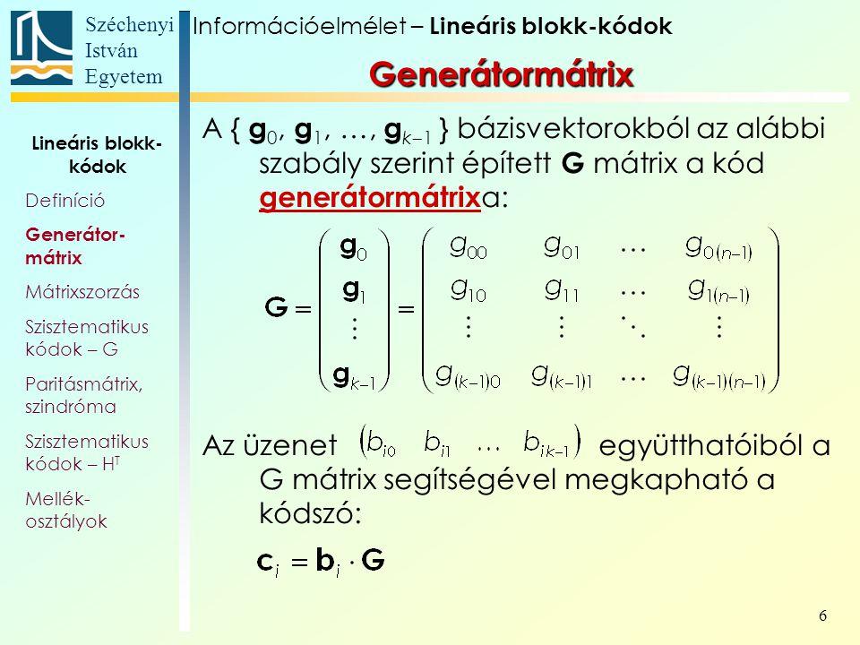 Széchenyi István Egyetem 6 Generátormátrix A { g 0, g 1, …, g k  1 } bázisvektorokból az alábbi szabály szerint épített G mátrix a kód generátormátrix a: Az üzenet együtthatóiból a G mátrix segítségével megkapható a kódszó: Információelmélet – Lineáris blokk-kódok Lineáris blokk- kódok Definíció Generátor- mátrix Mátrixszorzás Szisztematikus kódok – G Paritásmátrix, szindróma Szisztematikus kódok – H T Mellék- osztályok