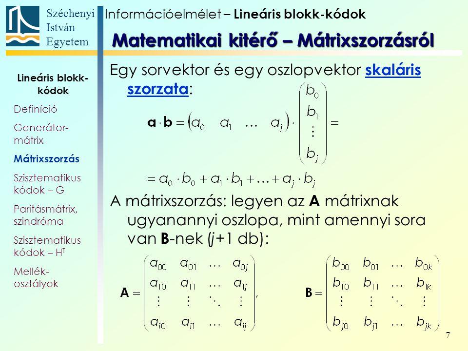 Széchenyi István Egyetem 7 Egy sorvektor és egy oszlopvektor skaláris szorzata : A mátrixszorzás: legyen az A mátrixnak ugyanannyi oszlopa, mint amennyi sora van B -nek (j+1 db): Matematikai kitérő – Mátrixszorzásról Információelmélet – Lineáris blokk-kódok Lineáris blokk- kódok Definíció Generátor- mátrix Mátrixszorzás Szisztematikus kódok – G Paritásmátrix, szindróma Szisztematikus kódok – H T Mellék- osztályok