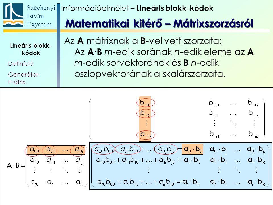 Széchenyi István Egyetem 8 Lineáris blokk- kódok Definíció Generátor- mátrix Mátrixszorzás Szisztematikus kódok – G Paritásmátrix, szindróma Szisztematikus kódok – H T Mellék- osztályok Az A mátrixnak a B -vel vett szorzata: Az A ∙ B m-edik sorának n-edik eleme az A m-edik sorvektorának és B n-edik oszlopvektorának a skalárszorzata.