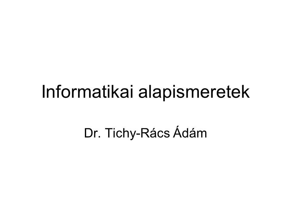 Informatikai alapismeretek Dr. Tichy-Rács Ádám