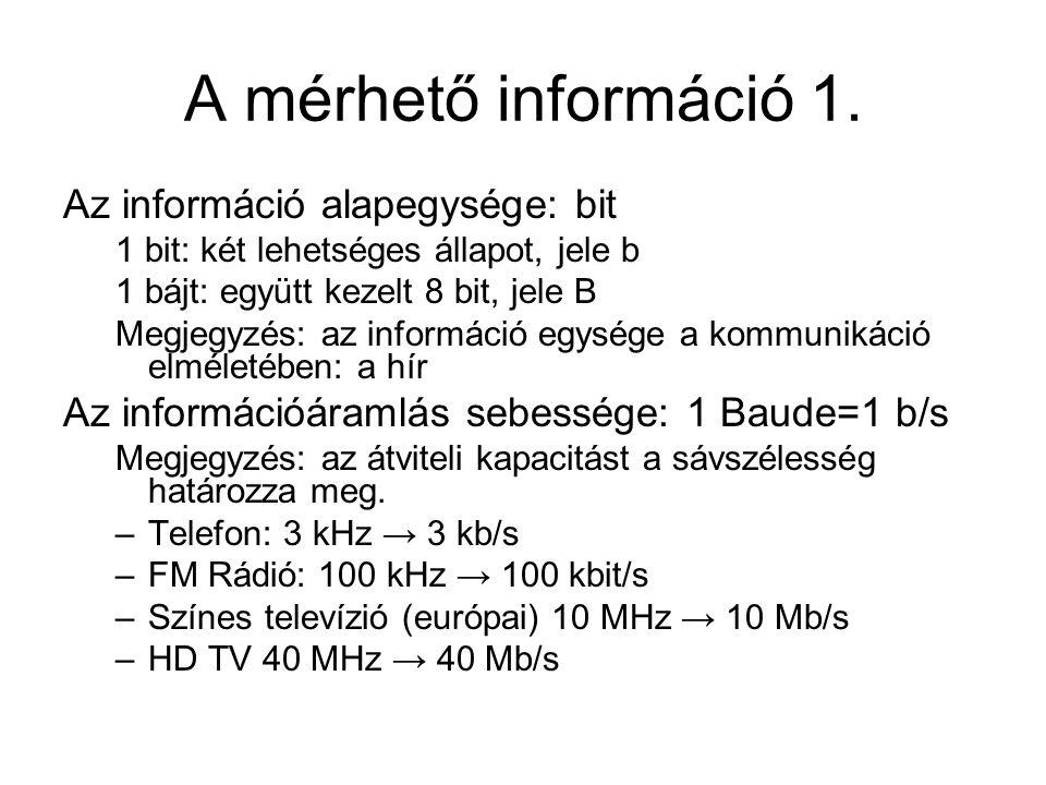 A mérhető információ 1. Az információ alapegysége: bit 1 bit: két lehetséges állapot, jele b 1 bájt: együtt kezelt 8 bit, jele B Megjegyzés: az inform