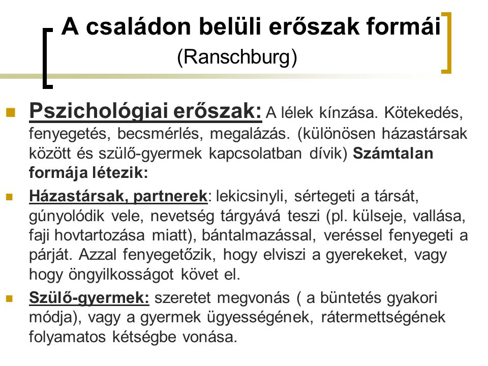 A családon belüli erőszak formái (Ranschburg) Pszichológiai erőszak: A lélek kínzása. Kötekedés, fenyegetés, becsmérlés, megalázás. (különösen házastá