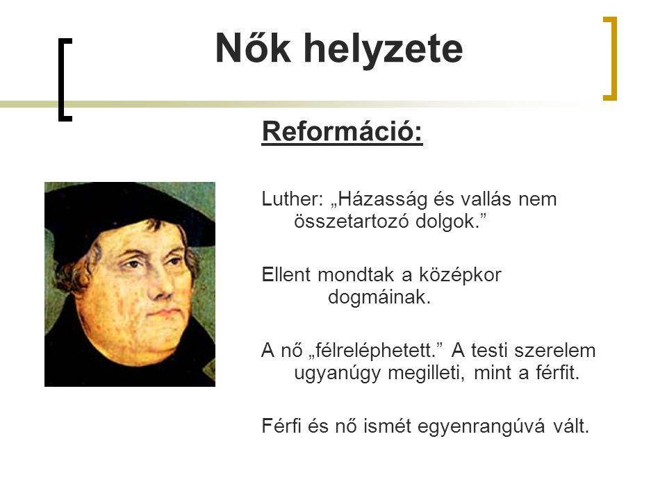 """Reformáció: Luther: """"Házasság és vallás nem összetartozó dolgok."""" Ellent mondtak a középkor dogmáinak. A nő """"félreléphetett."""" A testi szerelem ugyanúg"""