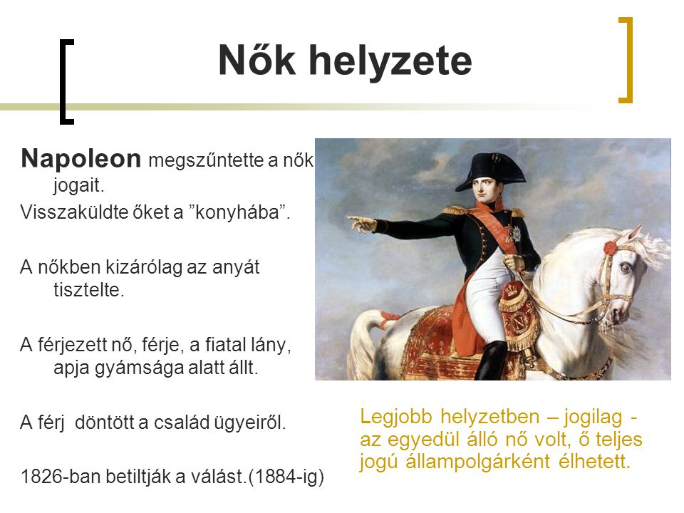 """Napoleon megszűntette a nők jogait. Visszaküldte őket a """"konyhába"""". A nőkben kizárólag az anyát tisztelte. A férjezett nő, férje, a fiatal lány, apja"""