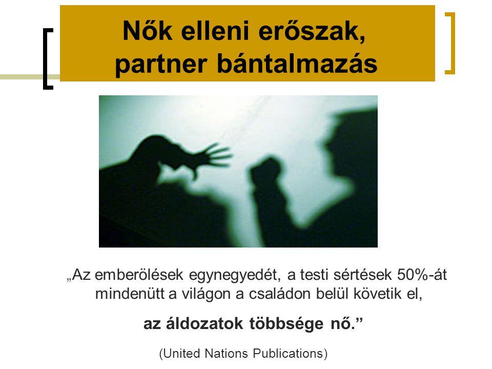 """Nők elleni erőszak, partner bántalmazás """" Az emberölések egynegyedét, a testi sértések 50%-át mindenütt a világon a családon belül követik el, az áldozatok többsége nő. (United Nations Publications)"""