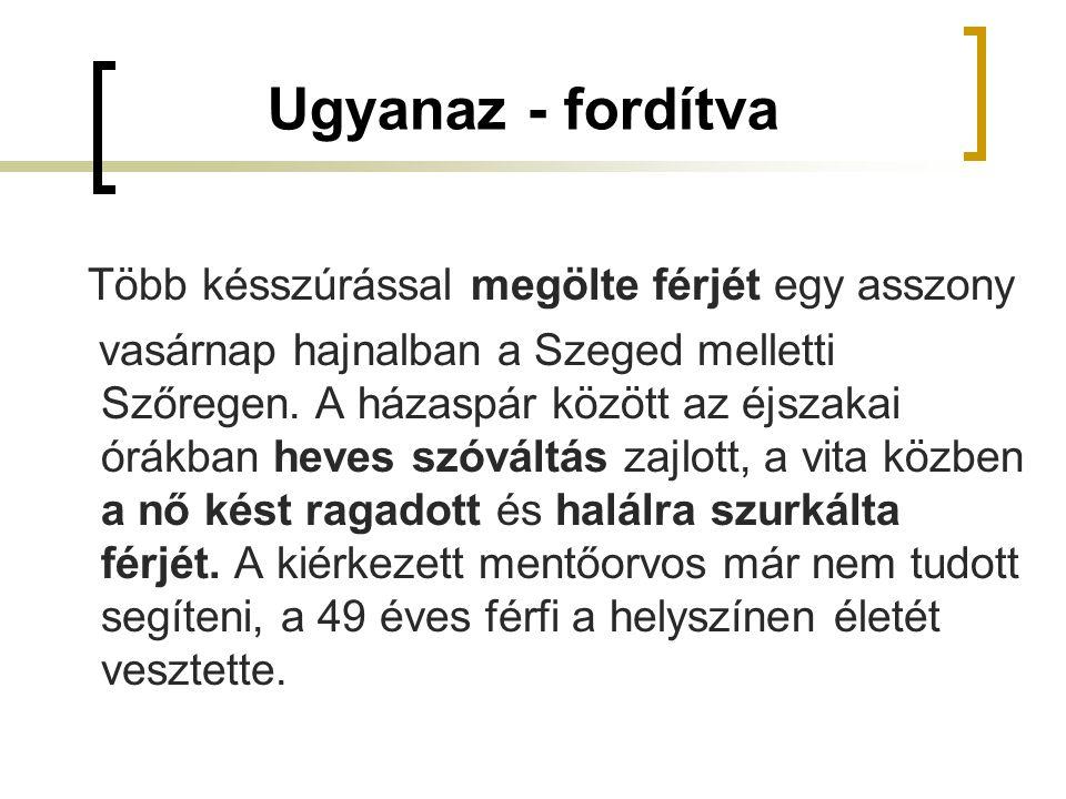 Ugyanaz - fordítva Több késszúrással megölte férjét egy asszony vasárnap hajnalban a Szeged melletti Szőregen. A házaspár között az éjszakai órákban h