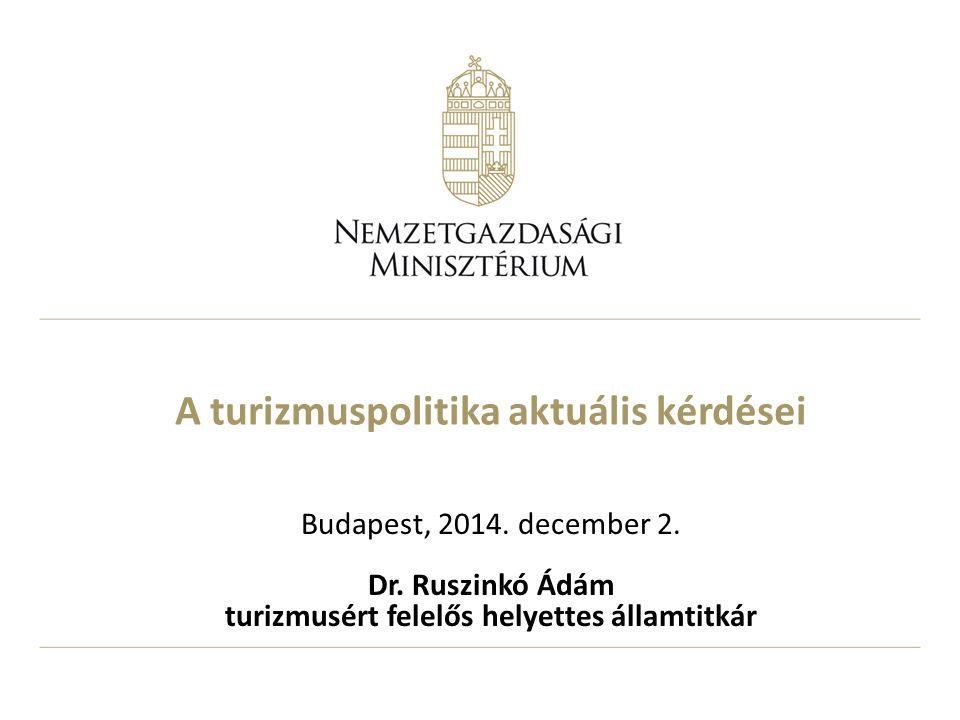 A turizmuspolitika aktuális kérdései Budapest, 2014. december 2. Dr. Ruszinkó Ádám turizmusért felelős helyettes államtitkár