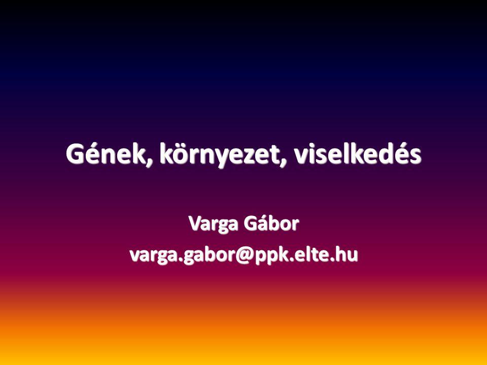 Gének, környezet, viselkedés Varga Gábor varga.gabor@ppk.elte.hu