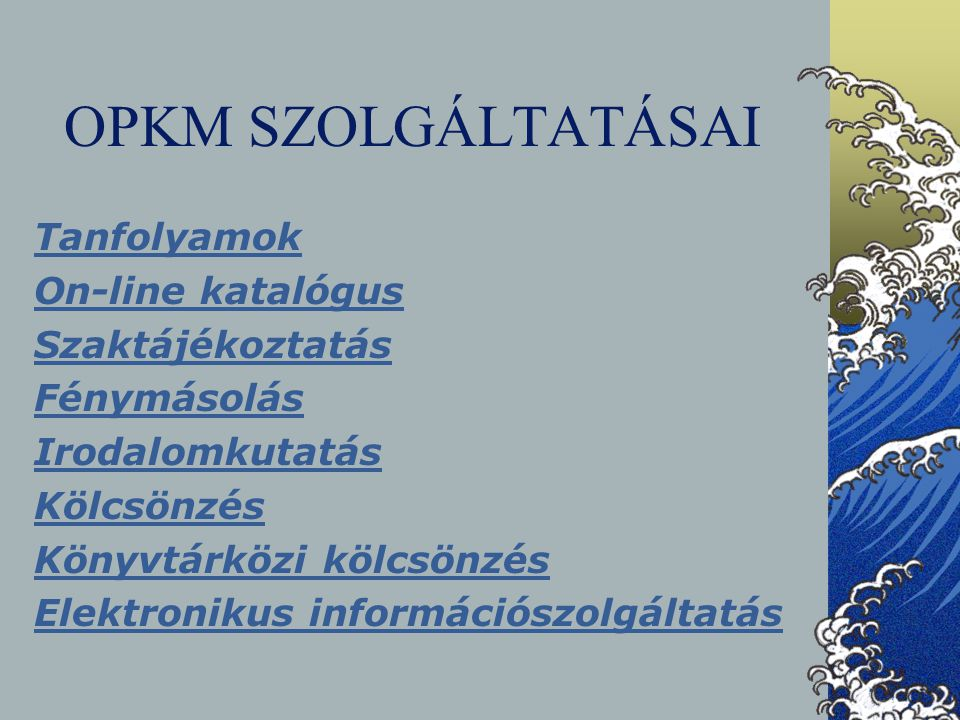 OPKM SZOLGÁLTATÁSAI Tanfolyamok On-line katalógus Szaktájékoztatás Fénymásolás Irodalomkutatás Kölcsönzés Könyvtárközi kölcsönzés Elektronikus informá