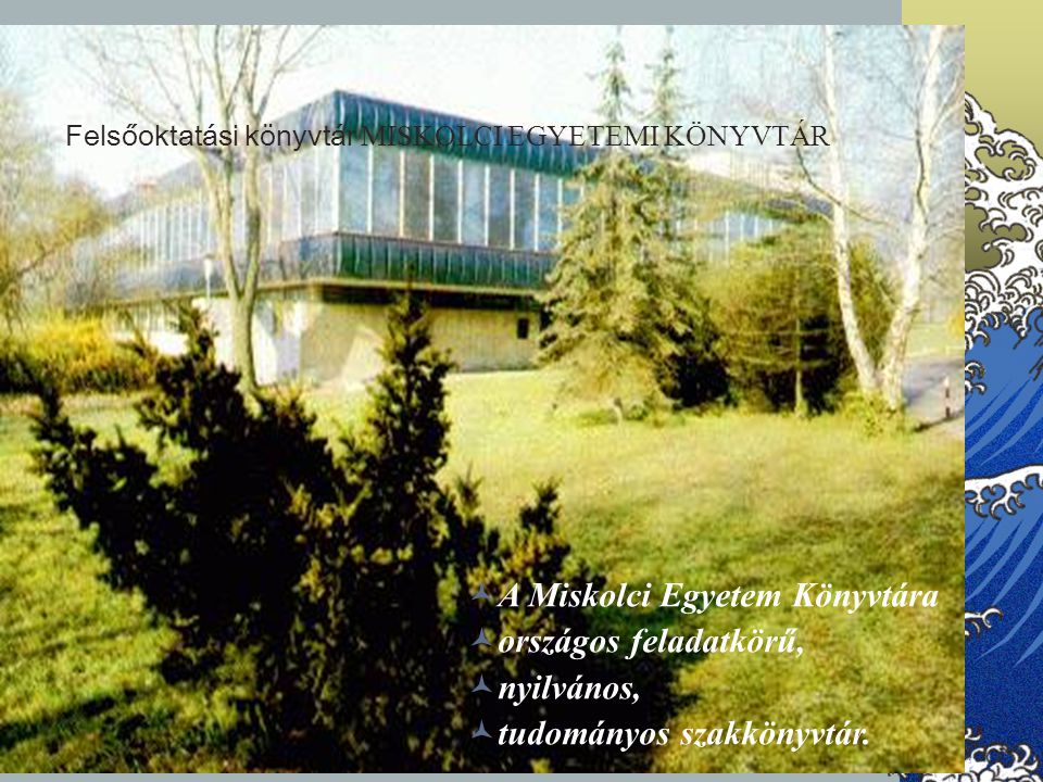 Felsőoktatási könyvtár MISKOLCI EGYETEMI KÖNYVTÁR A Miskolci Egyetem Könyvtára országos feladatkörű, nyilvános, tudományos szakkönyvtár.