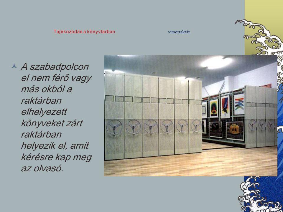 Tájékozódás a könyvtárban tömörraktár A szabadpolcon el nem férő vagy más okból a raktárban elhelyezett könyveket zárt raktárban helyezik el, amit kér