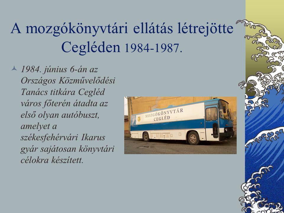 A mozgókönyvtári ellátás létrejötte Cegléden 1984-1987. 1984. június 6-án az Országos Közművelődési Tanács titkára Cegléd város főterén átadta az első