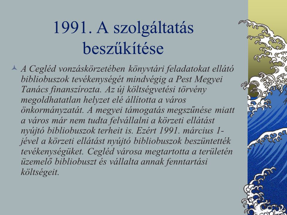 1991. A szolgáltatás beszűkítése A Cegléd vonzáskörzetében könyvtári feladatokat ellátó bibliobuszok tevékenységét mindvégig a Pest Megyei Tanács fina