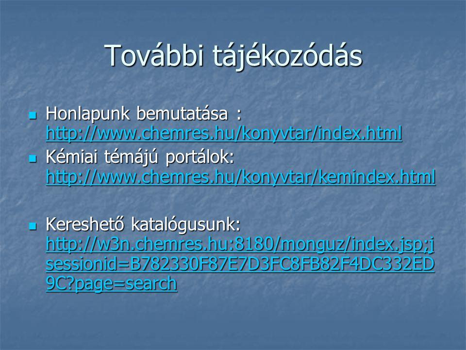 További tájékozódás Honlapunk bemutatása : http://www.chemres.hu/konyvtar/index.html Honlapunk bemutatása : http://www.chemres.hu/konyvtar/index.html http://www.chemres.hu/konyvtar/index.html Kémiai témájú portálok: http://www.chemres.hu/konyvtar/kemindex.html Kémiai témájú portálok: http://www.chemres.hu/konyvtar/kemindex.html http://www.chemres.hu/konyvtar/kemindex.html Kereshető katalógusunk: http://w3n.chemres.hu:8180/monguz/index.jsp;j sessionid=B782330F87E7D3FC8FB82F4DC332ED 9C page=search Kereshető katalógusunk: http://w3n.chemres.hu:8180/monguz/index.jsp;j sessionid=B782330F87E7D3FC8FB82F4DC332ED 9C page=search http://w3n.chemres.hu:8180/monguz/index.jsp;j sessionid=B782330F87E7D3FC8FB82F4DC332ED 9C page=search http://w3n.chemres.hu:8180/monguz/index.jsp;j sessionid=B782330F87E7D3FC8FB82F4DC332ED 9C page=search