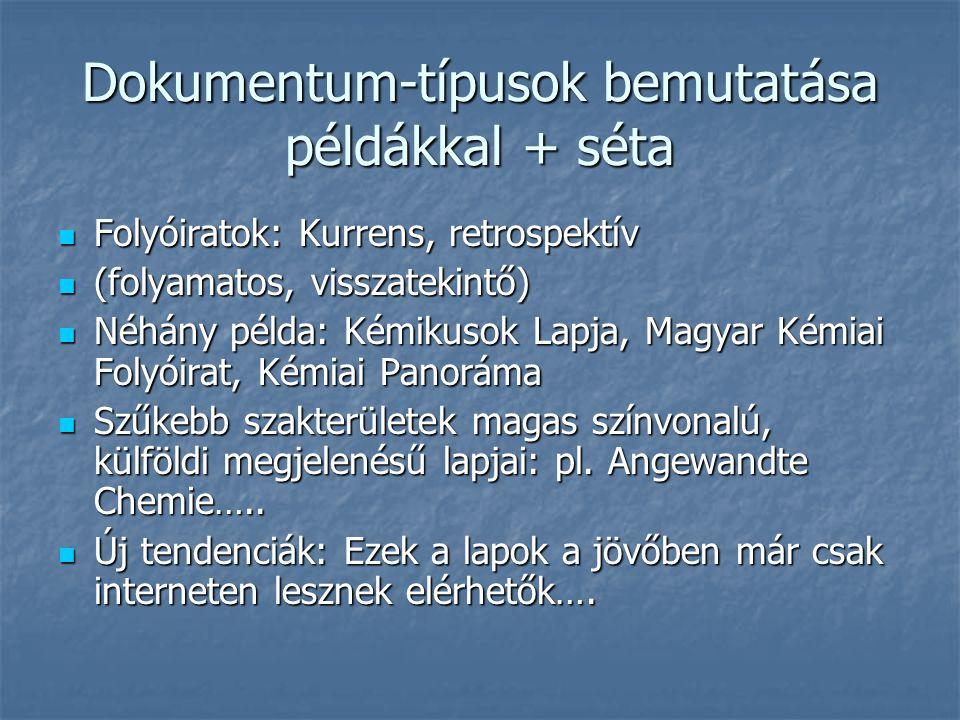 Dokumentum-típusok bemutatása példákkal + séta Folyóiratok: Kurrens, retrospektív Folyóiratok: Kurrens, retrospektív (folyamatos, visszatekintő) (folyamatos, visszatekintő) Néhány példa: Kémikusok Lapja, Magyar Kémiai Folyóirat, Kémiai Panoráma Néhány példa: Kémikusok Lapja, Magyar Kémiai Folyóirat, Kémiai Panoráma Szűkebb szakterületek magas színvonalú, külföldi megjelenésű lapjai: pl.