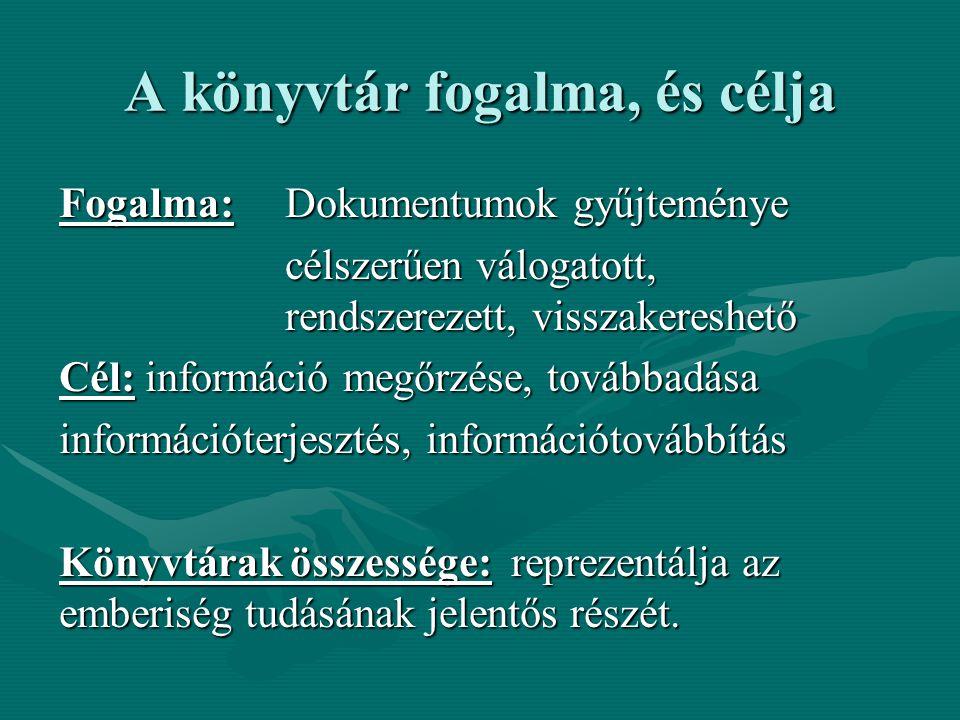 A könyvtár fogalma, és célja Fogalma: Dokumentumok gyűjteménye célszerűen válogatott, rendszerezett, visszakereshető Cél: információ megőrzése, továbbadása információterjesztés, információtovábbítás Könyvtárak összessége: reprezentálja az emberiség tudásának jelentős részét.