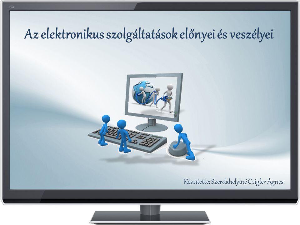 Az elektronikus szolgáltatások előnyei és veszélyei Készítette: Szerdahelyiné Czigler Ágnes