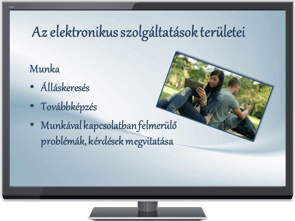 Az elektronikus szolgáltatások területei Munka Álláskeresés Továbbképzés Munkával kapcsolatban felmerülő problémák, kérdések megvitatása