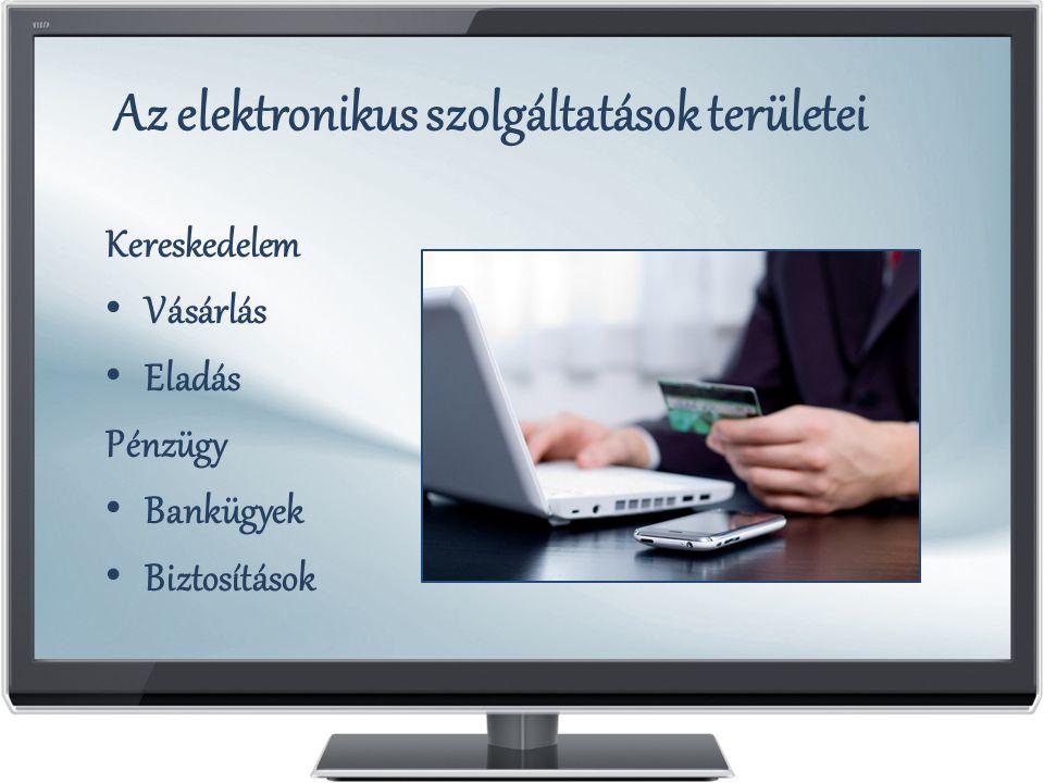 Az elektronikus szolgáltatások területei Kereskedelem Vásárlás Eladás Pénzügy Bankügyek Biztosítások