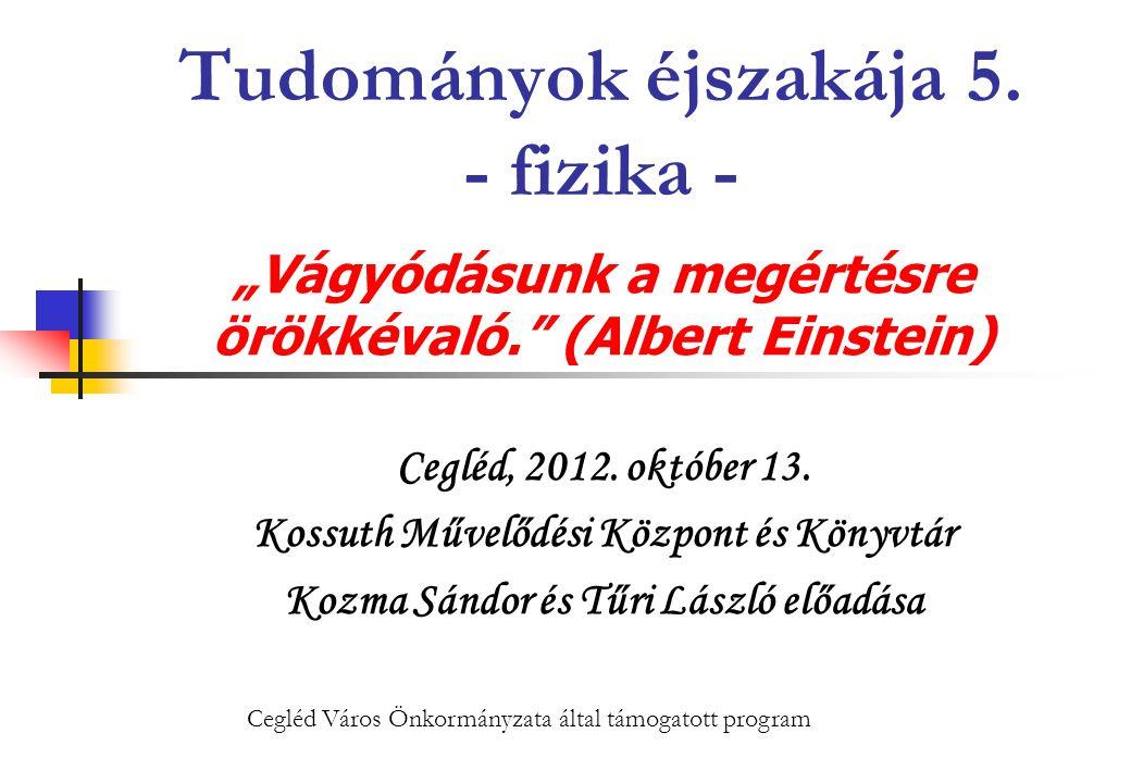 """Tudományok éjszakája 5. - fizika - """"Vágyódásunk a megértésre örökkévaló."""" (Albert Einstein) Cegléd, 2012. október 13. Kossuth Művelődési Központ és Kö"""