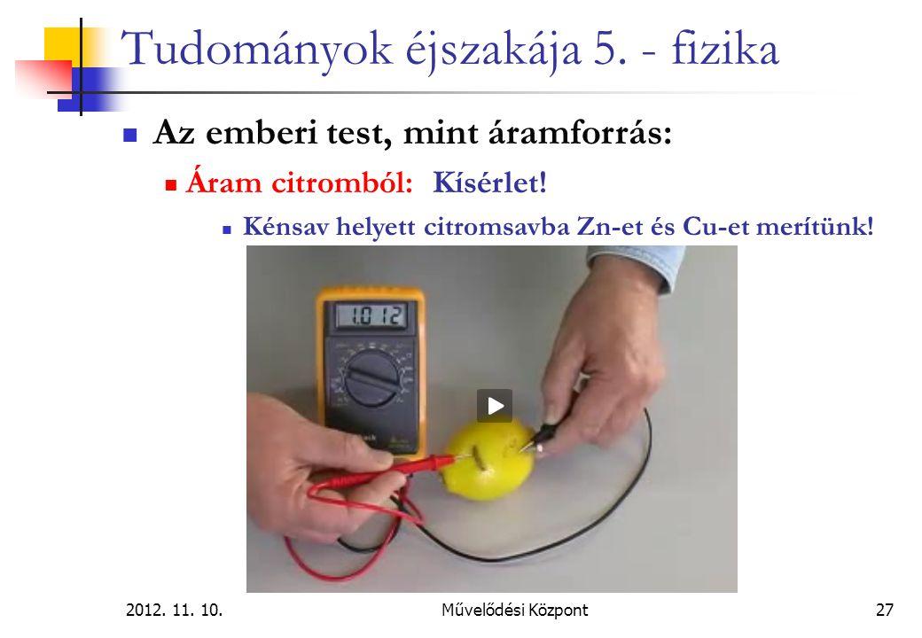 2012. 11. 10.Művelődési Központ27 Tudományok éjszakája 5. - fizika Az emberi test, mint áramforrás: Áram citromból: Kísérlet! Kénsav helyett citromsav