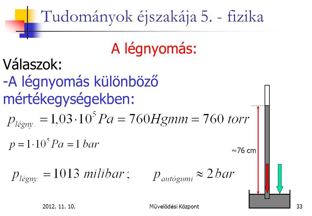 2012. 11. 10.Művelődési Központ33 Tudományok éjszakája 5. - fizika A légnyomás: Válaszok: -A légnyomás különböző mértékegységekben: ~76 cm