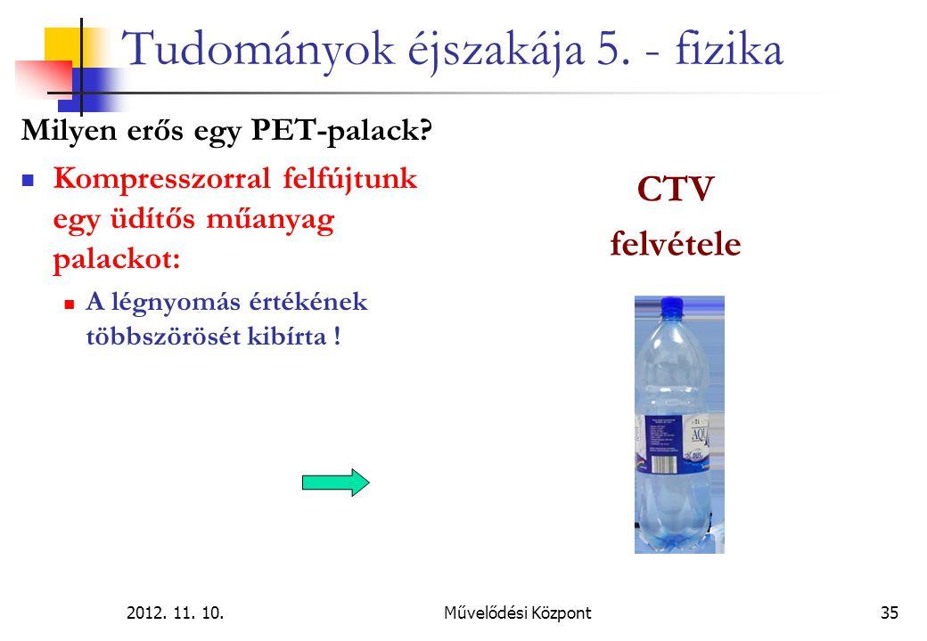 2012. 11. 10.Művelődési Központ35 Tudományok éjszakája 5. - fizika Milyen erős egy PET-palack? Kompresszorral felfújtunk egy üdítős műanyag palackot: