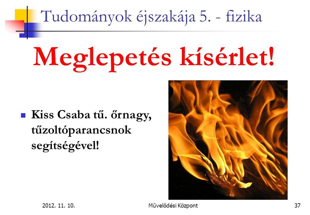 2012. 11. 10.Művelődési Központ37 Tudományok éjszakája 5. - fizika Meglepetés kísérlet! Kiss Csaba tű. őrnagy, tűzoltóparancsnok segítségével!