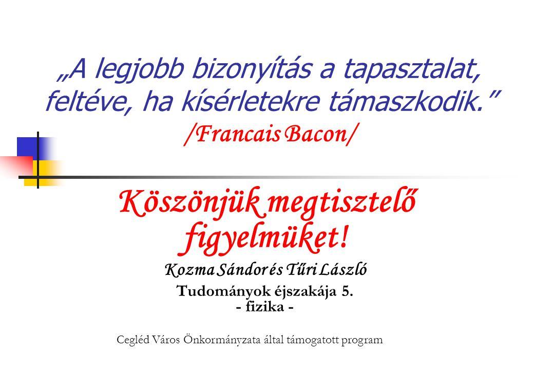 """""""A legjobb bizonyítás a tapasztalat, feltéve, ha kísérletekre támaszkodik."""" /Francais Bacon/ Köszönjük megtisztelő figyelmüket! Kozma Sándor és Tűri L"""