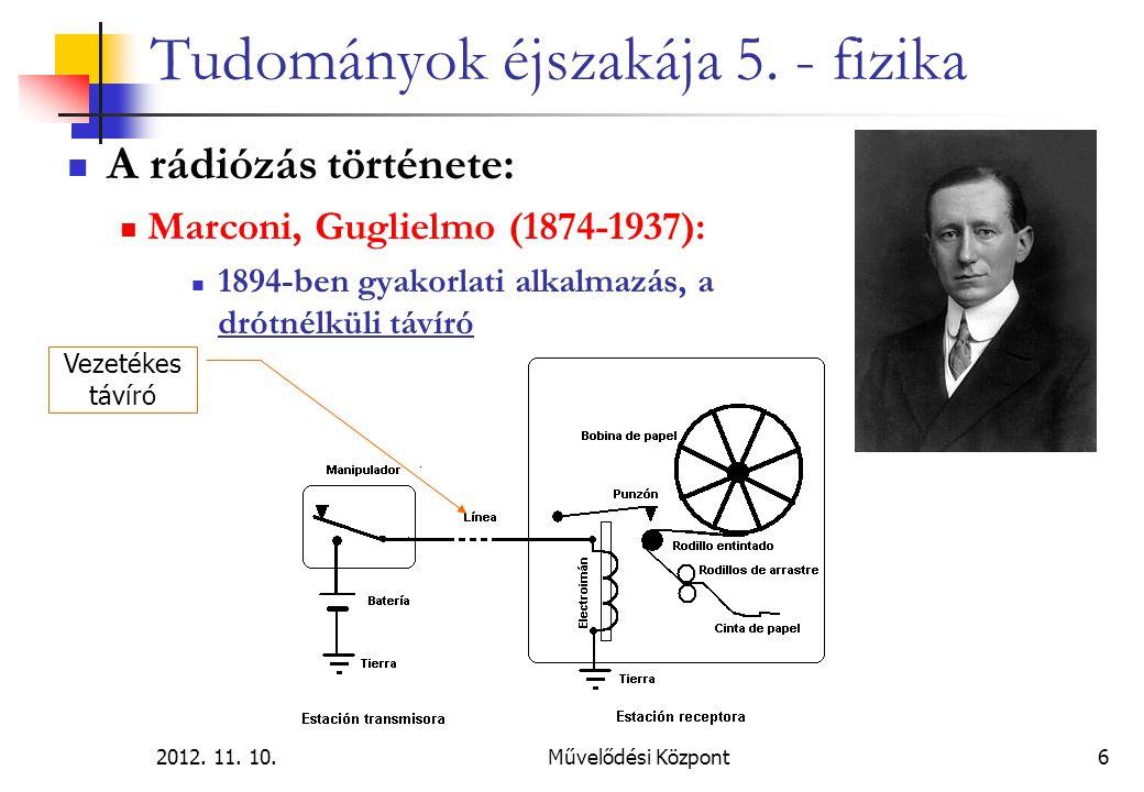 2012. 11. 10.Művelődési Központ6 Tudományok éjszakája 5. - fizika A rádiózás története: Marconi, Guglielmo (1874-1937): 1894-ben gyakorlati alkalmazás