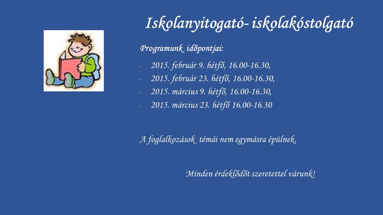 Iskolanyitogató- iskolakóstolgató Programunk időpontjai: - 2015. február 9. hétfő, 16.00-16.30, - 2015. február 23. hétfő, 16.00-16.30, - 2015. márciu